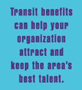 Transit Benefits can help your organiztion attract and keep the area's best talent.
