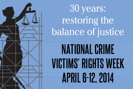 2014 National Crime Victims' Rights Week Resource Guide. Now Available Online. '30 Years: Restoring the Balance of Justice.' April 6-12, 2014