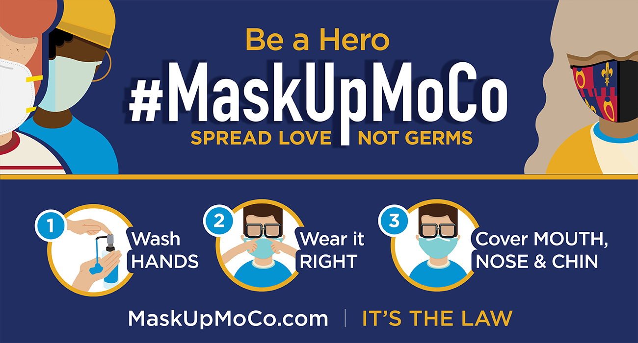 Be a hero. #MaskUpMoCo. Spread love not germs. Wash hands. Wear it right. Cover mouth, nose & chin. MaskUpMoCo.com | It's the law